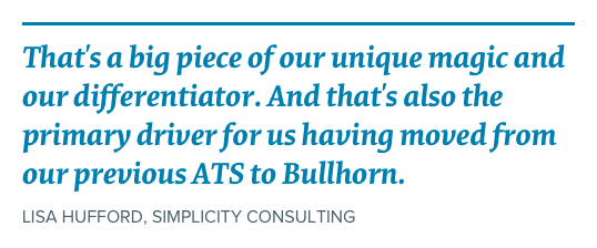 """That's a big piece of our unique magic and our differentiator. And that's also the primary driver for us having moved from our previous ATS to Bullhorn"